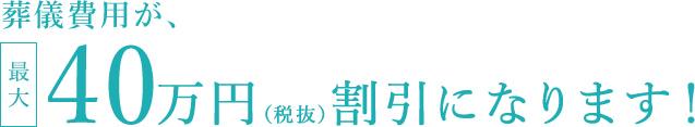 葬儀費用が、最大40万円(税抜)割引になります!
